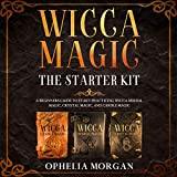 Wicca Magic: The Starter Kit: A Beginner's Guide to Start Practicing Wicca Herbal Magic, Crystal Magic, and Candle Magic