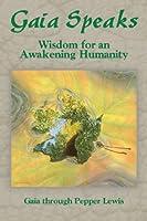 Gaia Speaks: Wisdom for an Awakening Humanity