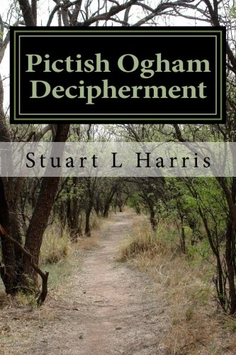 Pictish Ogham Decipherment: Translation of all known Pictish Oghams (Decipherment of unknown scripts) (Volume 1)