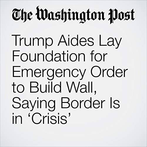 Trump Aides Lay Foundation for Emergency Order to Build Wall, Saying Border Is in 'Crisis' audiobook cover art