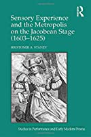 Sensory Experience and the Metropolis on the Jacobean Stage (1603–1625) (Studies in Performance and Early Modern Drama)