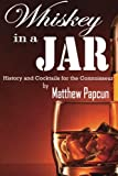 Whiskey in a Jar: History and Cocktails For the Connoisseur: Volume 2 (Spirits and Cocktails)
