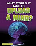What Would It Take to Upload a Mind? (Sci-Fi Tech)