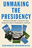 Unmaking the Presidency: Donald Trump's War on the World's Most Powerful Office - Susan Hennessey