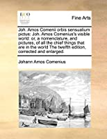 Joh. Amos Comenii Orbis Sensualium Pictus: Joh. Amos Comenius's Visible World: Or, a Nomenclature, and Pictures, of All the Chief Things That Are in the World the Twelfth Edition, Corrected and Enlarged.
