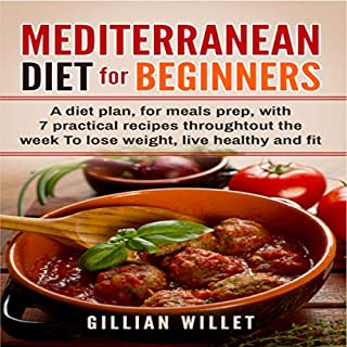 Mediterranean Diet for Beginners: A Diet Plan, for Meals Prep, with 7 Practical Recipes Throughout the Week to Lose Weight, Live Healthy, and Fit cover art
