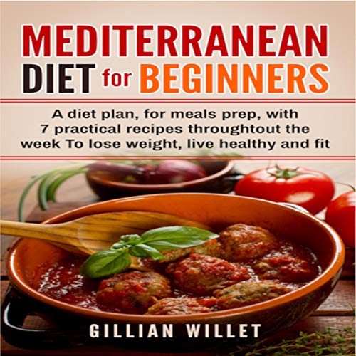 Mediterranean Diet for Beginners: A Diet Plan, for Meals Prep, with 7 Practical Recipes Throughout the Week to Lose Weight, Live Healthy, and Fit audiobook cover art