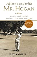 Afternoons with Mr. Hogan: A Boy, A Golfing Legend and the Lessons of a Lifetime