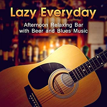 Lazy Everyday (Afternoon Relaxing Bar with Beer and Blues Music - Instrumental Guitar, Rock and Dance Fusion, Soul of Old & Smooth)