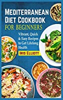 Mediterranean Diet Cookbook for Beginners: Vibrant, Quick & Easy Recipes to Get Lifelong Health