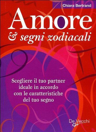 Amore & segni zodiacali. Scegliere il tuo partner ideale in accordo con le caratteristiche del tuo segno