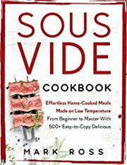 Sous Vide Cookbook: Effortless Home-Cooked Meals Made on Low Temperature - From Beginner to Master With 500+ Easy-to-Copy Delicious Recipes