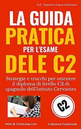 Spagnolo: La Guida Pratica Al DELE C2: Strategie e trucchi per ottenere il diploma di livello C2 dell'Istituto Cervantes (Italian Edition) (TurboGuide)