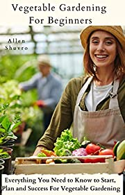 Vegetable Gardening For Beginners 2021: Everything You Need to Know to Start, Plan and Success For Vegetable Gardening