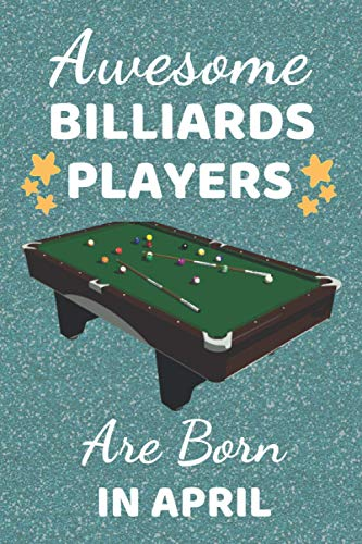 Awesome Billiards Players Are Born In April: Billiards Gifts. This Billiards Notebook / Journal / Notepad is 6x9in with 110+ lined ruled pages fun for ... Presents & Accessories for Pool players.