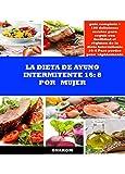 LA DIETA DE AYUNO INTERMITENTE 16: 8 POR MUJER: guía completa + 180 deliciosas recetas para seguir con facilidad el régimen de la dieta intermitente 16: 8 Para perder peso rápidamente