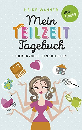 Mein Teilzeit-Tagebuch: Humorvolle Geschichten (Kindle Single)