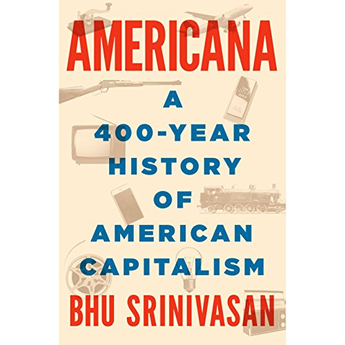Americana     A 400-Year History of American Capitalism              By:                                                                                                                                 Bhu Srinivasan                               Narrated by:                                                                                                                                 Scott Brick,                                                                                        Bhu Srinivasan                      Length: 21 hrs and 18 mins     224 ratings     Overall 4.6