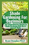Shade Gardening For Beginners: The Comprehensive Manual To Shade Gardening With Do-it-yourself...