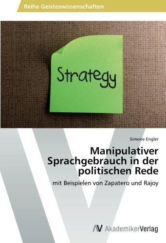Manipulativer Sprachgebrauch in der politischen Rede: mit Beispielen von Zapatero und Rajoy by Simone Engler (2014-01-03)