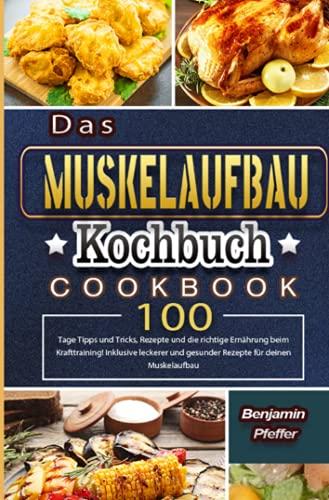 Das Muskelaufbau Kochbuch: 100 Tage Tipps und Tricks, Rezepte und die richtige Ernährung beim Krafttraining! Inklusive leckerer und gesunder Rezepte für deinen Muskelaufbau