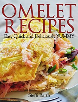 Omelet Recipes - Easy, Quick and Deliciously YUMMY! by [Steffi Barth]