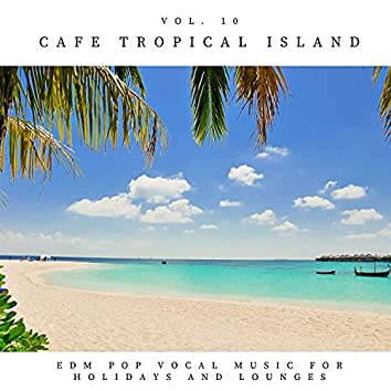 Cafe Tropical Island - EDM Pop Vocal Music For Holidays And Lounges, Vol.10