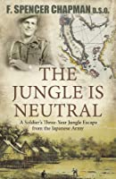 The Jungle Is Neutral: A Soldier's Three-Year Jungle Escape fromthe Japanese Army,