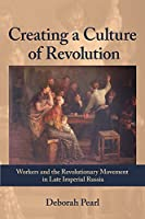 Creating a Culture of Revolution: Workers and the Revolutionary Movement in Late Imperial Russia (The Allan K. Wildman Group Historical Series)