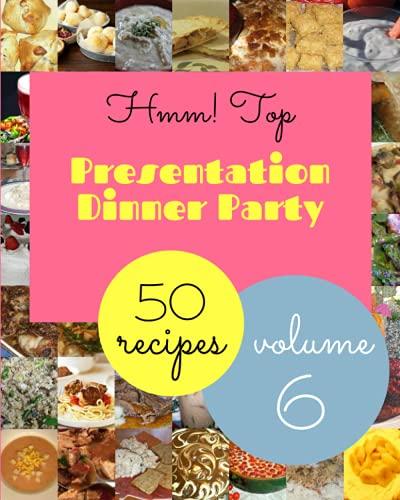 Hmm! Top 50 Presentation Dinner Party Recipes Volume 6: The Best-ever of Presentation Dinner Party Cookbook