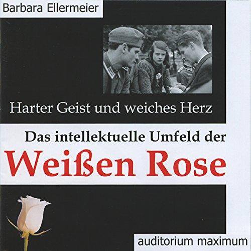 Harter Geist und weiches Herz: Das intellektuelle Umfeld der Weißen Rose
