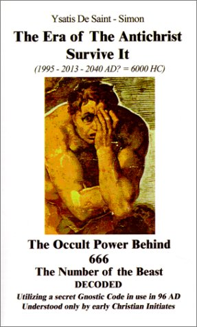 The Era of the Antichrist Survive It: 1995-2013-2040 AD? = 6000 HC the Occult Power Behind 666 the Number of the Beast Decoded