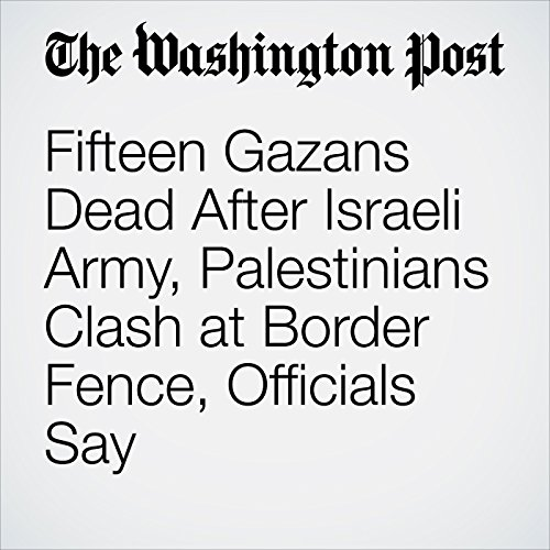 Fifteen Gazans Dead After Israeli Army, Palestinians Clash at Border Fence, Officials Say copertina