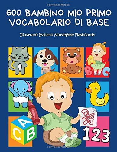 600 Bambino Mio Primo Vocabolario di base Illustrato Italiano Norvegese Flashcards: Realizzare giochi e attività divertenti. Dizionario di frequenza - ... forme, colori- librini per bambini 2-8