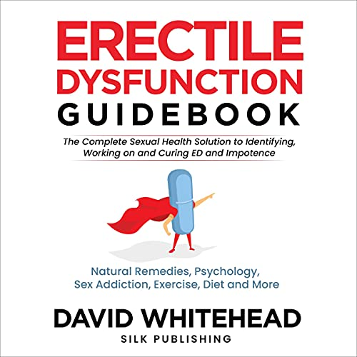 Erectile Dysfunction Guidebook: The Complete Sexual Health Solution to Identifying, Working on and Curing ED and Impotence: Natural Remedies, Psychology, Sex Addiction, Exercise, Diet and More