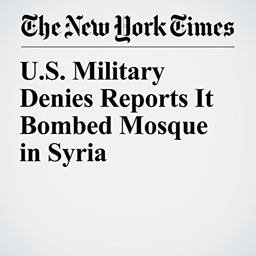 U.S. Military Denies Reports It Bombed Mosque in Syria copertina