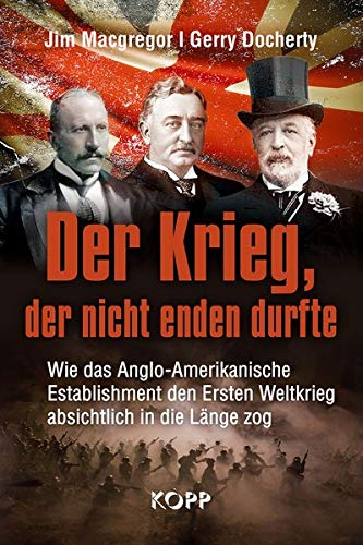 Der Krieg, der nicht enden durfte: Wie das Anglo-Amerikanische Establishment den Ersten Weltkrieg absichtlich in die Länge zog