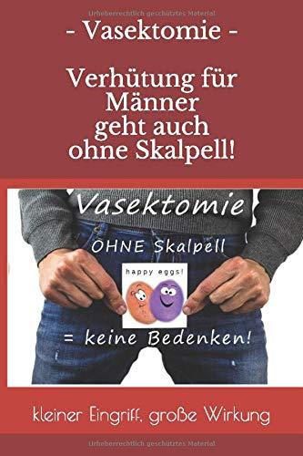 Vasektomie - Verhütung für Männer - geht auch ohne Skalpell!: kleiner Eingriff, große Wirkung / ohne OP oder Nebenwirkungen