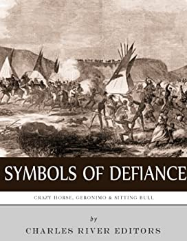 Symbols of Defiance  The Lives and Legacies of Geronimo Sitting Bull and Crazy Horse