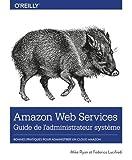 Amazon Web Service Guide de l'administrateur - Les bonnes pratiques pour administrer le cloud d'Amazon - collection O'Reilly