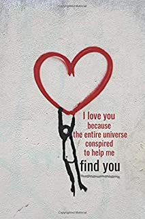 I love you because the entire universe conspired to help me find you: Motivational Lined Notebook, Journal, Diary (120 Pages, 6 x 9 inches)