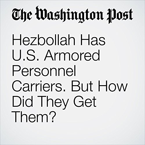 Hezbollah Has U.S. Armored Personnel Carriers. But How Did They Get Them? audiobook cover art