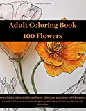 "Adult Coloring Book: 100 Flowers   roses, daisies, tulips, orchids, sunflowers, violets, and many more,  with Bouquets, Wreaths, Patterns, Decorations, Inspirational Designs  for stress relieving and relaxation.: 8,5""x11"" – 200 pages"