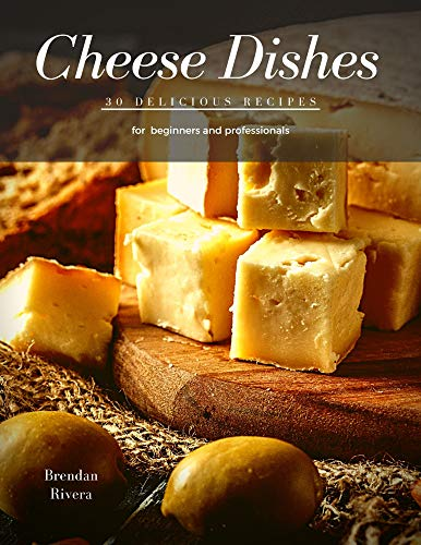 Cheese Dishes: 30 delicious recipes (English Edition)