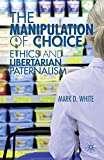 Image of The Manipulation of Choice: Ethics and Libertarian Paternalism