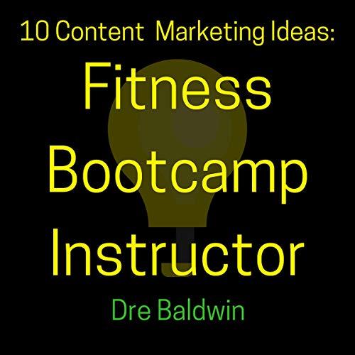 10 Content Marketing Ideas: Fitness Bootcamp Instructor: Dre Baldwin's Idea Machine Series, Book 22