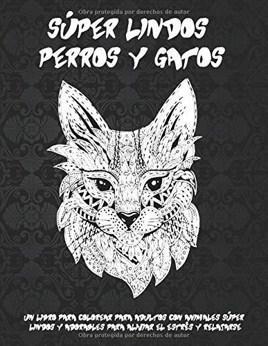 Súper lindos perros y gatos - Un libro para colorear para adultos con animales súper lindos y adorables para aliviar el estrés y relajarse