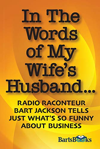 In The Words of My Wife's Husband: Radio Raconteur Bart Jackson Tells Just What's So Funny About Business (English Edition)