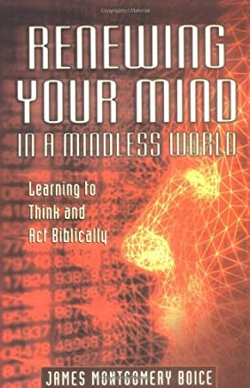 Renewing Your Mind in a Mindless World: Learning to Think and Act Biblically by James Montgomery Boice (2001-04-23)