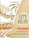 Let's Bread!-The Bread Machine Cookbook for Beginners: The Ultimate 100 + 1 No-Fuss and Easy to Follow Bread Machine Recipes Guide for Your Tasty Homemade Bread to Bake by Any Kind of Bread Maker